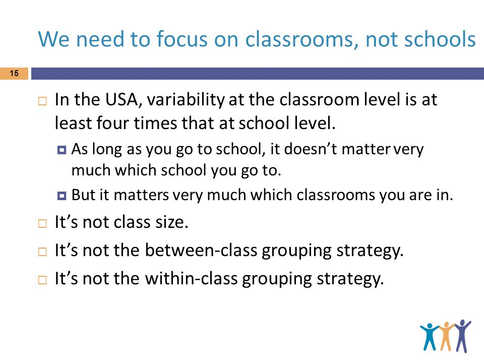 We need to focus on classrooms, not schools 15  In the USA, variability at the classroom level is at least four times that at school level.
