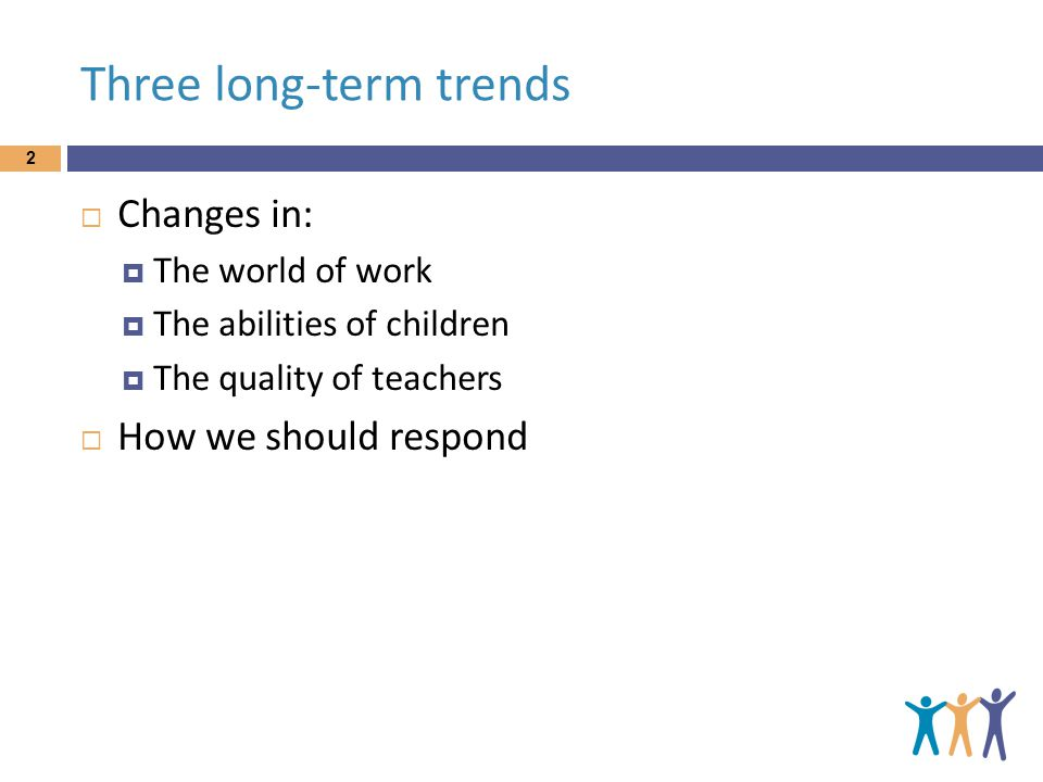 Three long-term trends 2  Changes in:  The world of work  The abilities of children  The quality of teachers  How we should respond
