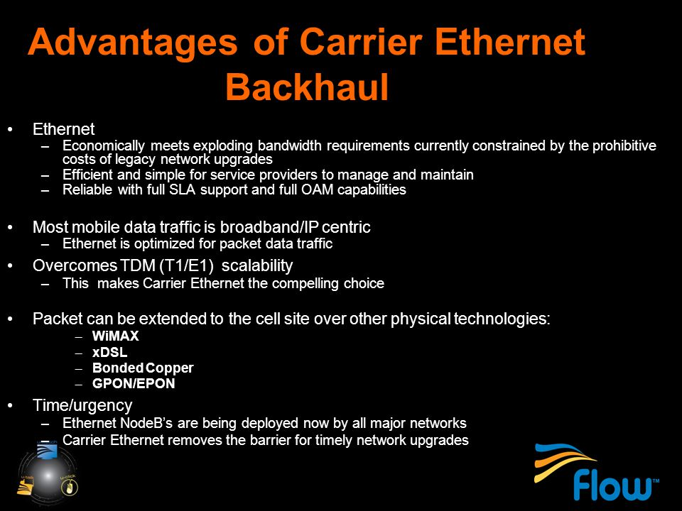 Advantages of Carrier Ethernet Backhaul Ethernet –Economically meets exploding bandwidth requirements currently constrained by the prohibitive costs of legacy network upgrades –Efficient and simple for service providers to manage and maintain –Reliable with full SLA support and full OAM capabilities Most mobile data traffic is broadband/IP centric –Ethernet is optimized for packet data traffic Overcomes TDM (T1/E1) scalability –This makes Carrier Ethernet the compelling choice Packet can be extended to the cell site over other physical technologies: – WiMAX – xDSL – Bonded Copper – GPON/EPON Time/urgency –Ethernet NodeB's are being deployed now by all major networks –Carrier Ethernet removes the barrier for timely network upgrades