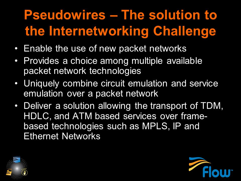 Pseudowires – The solution to the Internetworking Challenge Enable the use of new packet networks Provides a choice among multiple available packet network technologies Uniquely combine circuit emulation and service emulation over a packet network Deliver a solution allowing the transport of TDM, HDLC, and ATM based services over frame- based technologies such as MPLS, IP and Ethernet Networks
