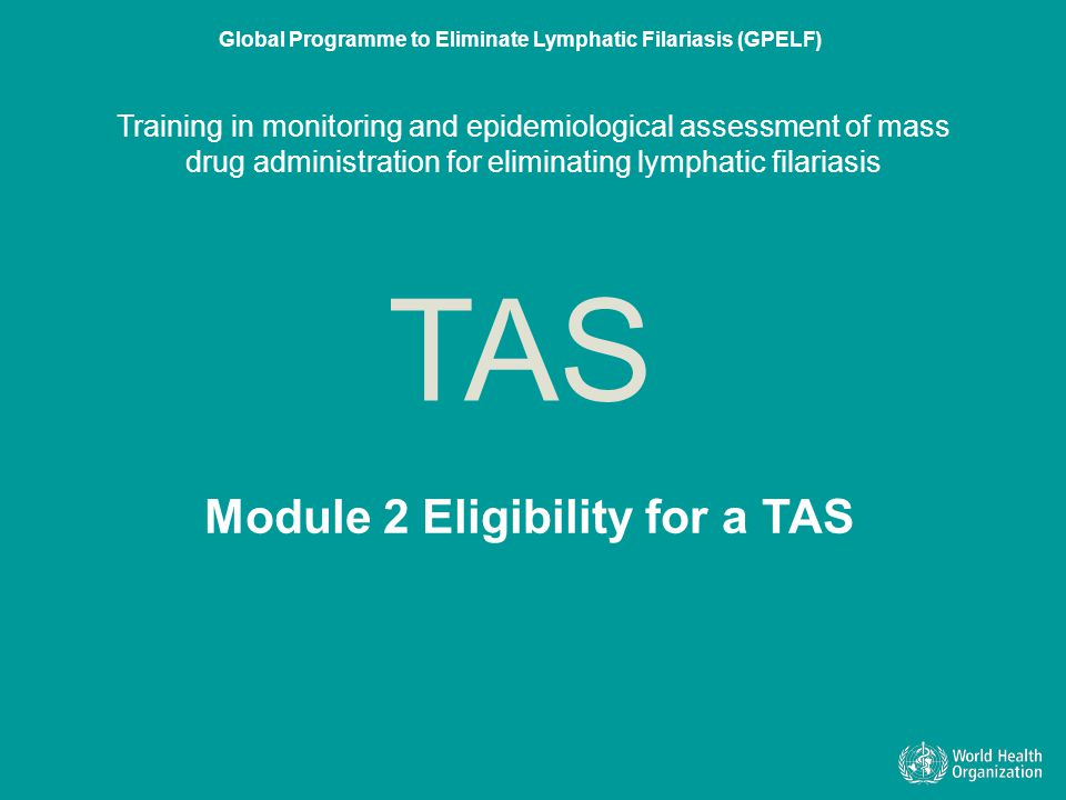 Learning objectives By the end of this module, you should understand that the eligibility of an IU for a TAS is assessed on the basis of: 1.epidemiological drug coverage (programme coverage) 2.prevalence of infection at sentinel sites 3.prevalence of infection at spot-check sites Slide 2