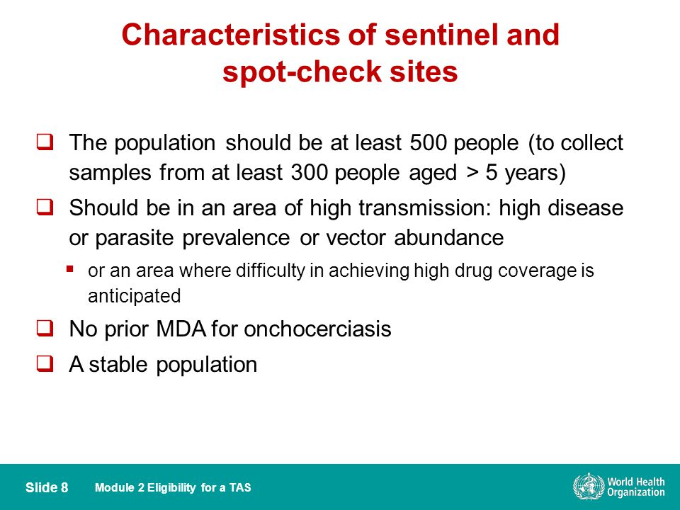 Module 2 Eligibility for a TAS Characteristics of sentinel and spot-check sites Slide 8  The population should be at least 500 people (to collect samples from at least 300 people aged > 5 years)  Should be in an area of high transmission: high disease or parasite prevalence or vector abundance  or an area where difficulty in achieving high drug coverage is anticipated  No prior MDA for onchocerciasis  A stable population