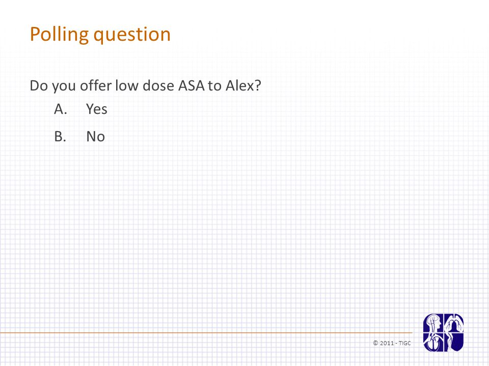 Do you offer low dose ASA to Alex A. Yes B. No Polling question © 2011 - TIGC