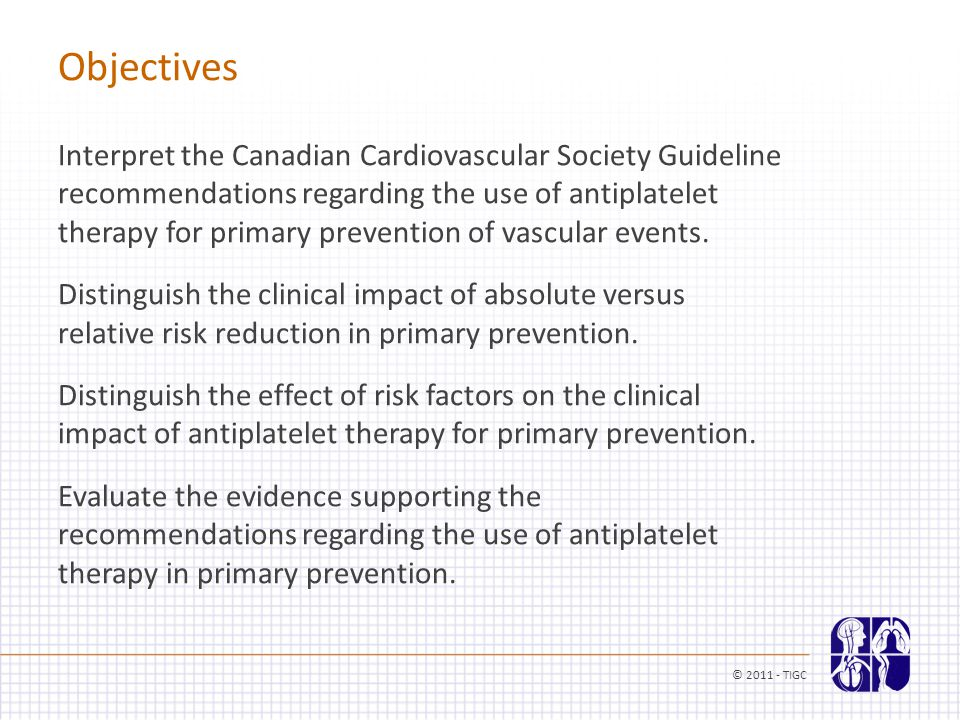 Objectives © 2011 - TIGC Interpret the Canadian Cardiovascular Society Guideline recommendations regarding the use of antiplatelet therapy for primary prevention of vascular events.