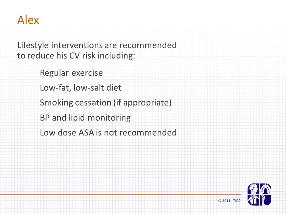 Alex Lifestyle interventions are recommended to reduce his CV risk including: Regular exercise Low-fat, low-salt diet Smoking cessation (if appropriate) BP and lipid monitoring Low dose ASA is not recommended © 2011 - TIGC