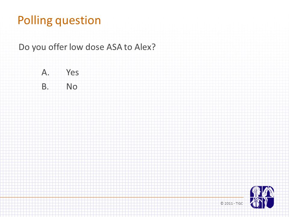 Polling question Do you offer low dose ASA to Alex A. Yes B. No © 2011 - TIGC