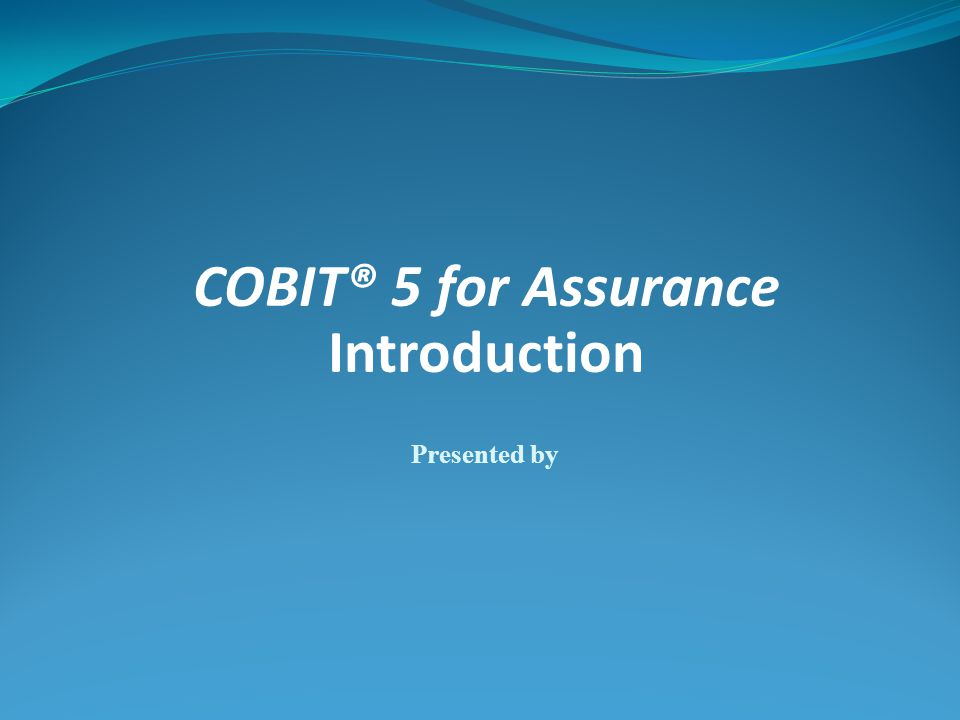 COBIT® 5 for Assurance Introduction Presented by