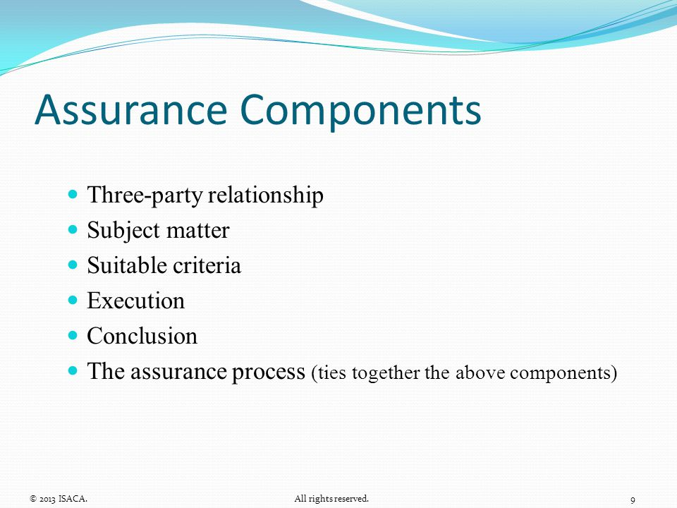 Assurance Components Three-party relationship Subject matter Suitable criteria Execution Conclusion The assurance process (ties together the above com