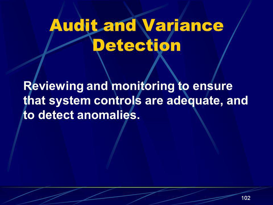 102 Audit and Variance Detection Reviewing and monitoring to ensure that system controls are adequate, and to detect anomalies.