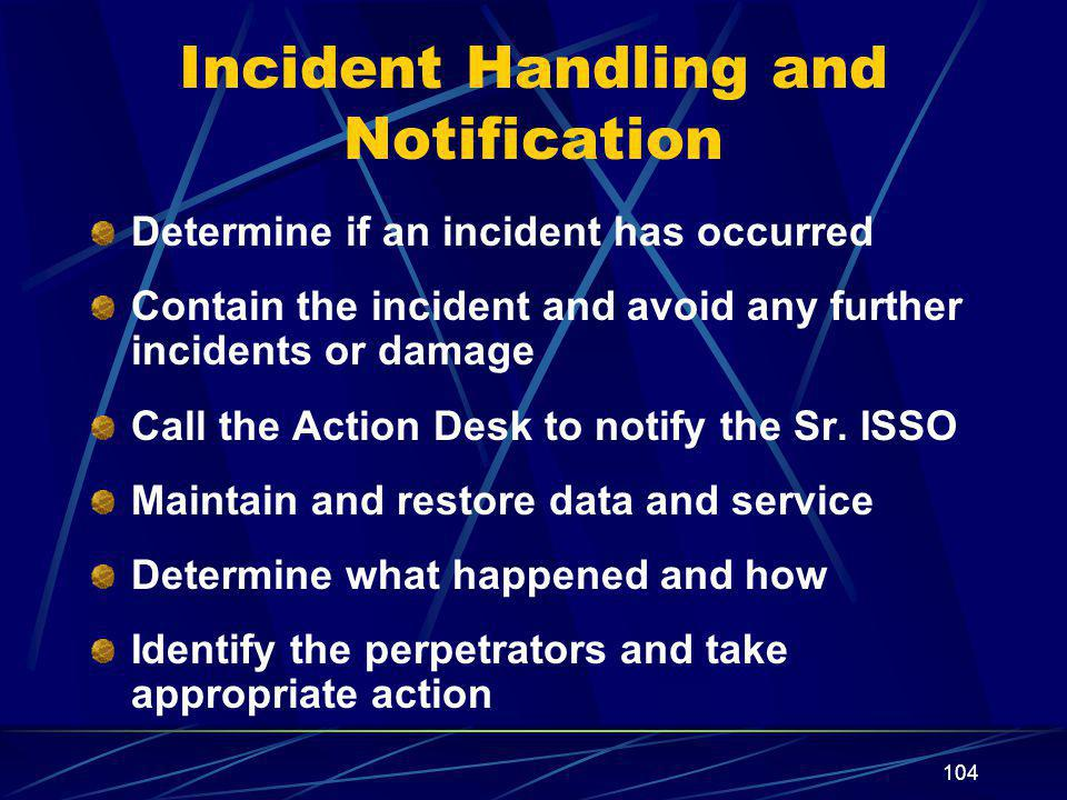 104 Incident Handling and Notification Determine if an incident has occurred Contain the incident and avoid any further incidents or damage Call the A