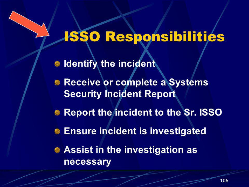 105 ISSO Responsibilities Identify the incident Receive or complete a Systems Security Incident Report Report the incident to the Sr.