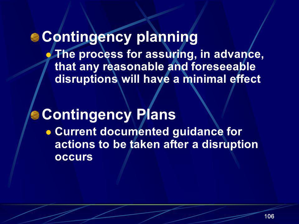 106 Contingency planning The process for assuring, in advance, that any reasonable and foreseeable disruptions will have a minimal effect Contingency Plans Current documented guidance for actions to be taken after a disruption occurs