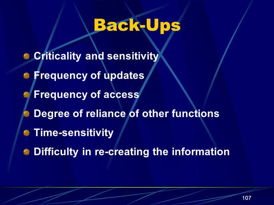 107 Back-Ups Criticality and sensitivity Frequency of updates Frequency of access Degree of reliance of other functions Time-sensitivity Difficulty in re-creating the information
