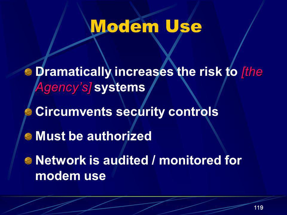 119 Modem Use [the Agency's] Dramatically increases the risk to [the Agency's] systems Circumvents security controls Must be authorized Network is audited / monitored for modem use