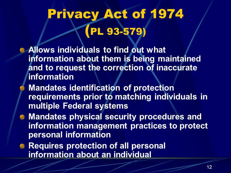 12 Privacy Act of 1974 ( PL 93-579) Allows individuals to find out what information about them is being maintained and to request the correction of inaccurate information Mandates identification of protection requirements prior to matching individuals in multiple Federal systems Mandates physical security procedures and information management practices to protect personal information Requires protection of all personal information about an individual