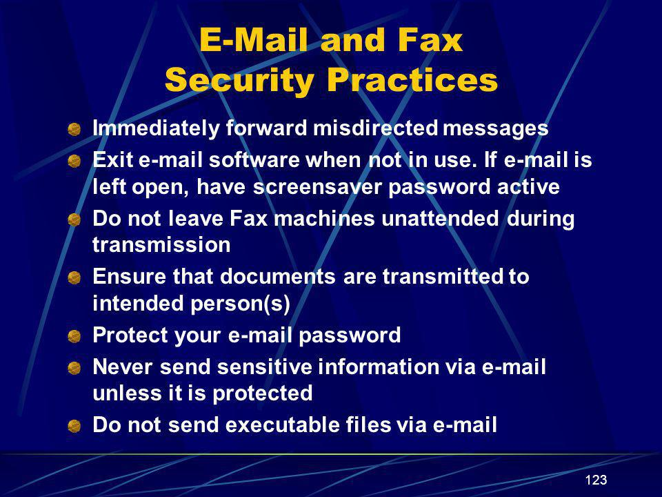 123 E-Mail and Fax Security Practices Immediately forward misdirected messages Exit e-mail software when not in use.