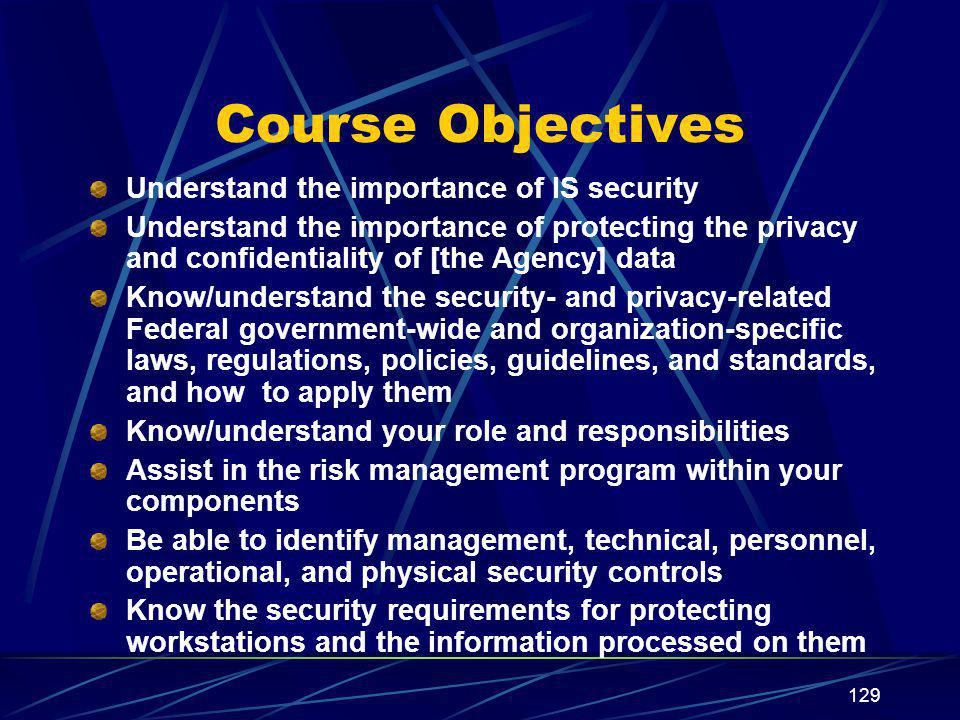 129 Course Objectives Understand the importance of IS security Understand the importance of protecting the privacy and confidentiality of [the Agency] data Know/understand the security- and privacy-related Federal government-wide and organization-specific laws, regulations, policies, guidelines, and standards, and how to apply them Know/understand your role and responsibilities Assist in the risk management program within your components Be able to identify management, technical, personnel, operational, and physical security controls Know the security requirements for protecting workstations and the information processed on them