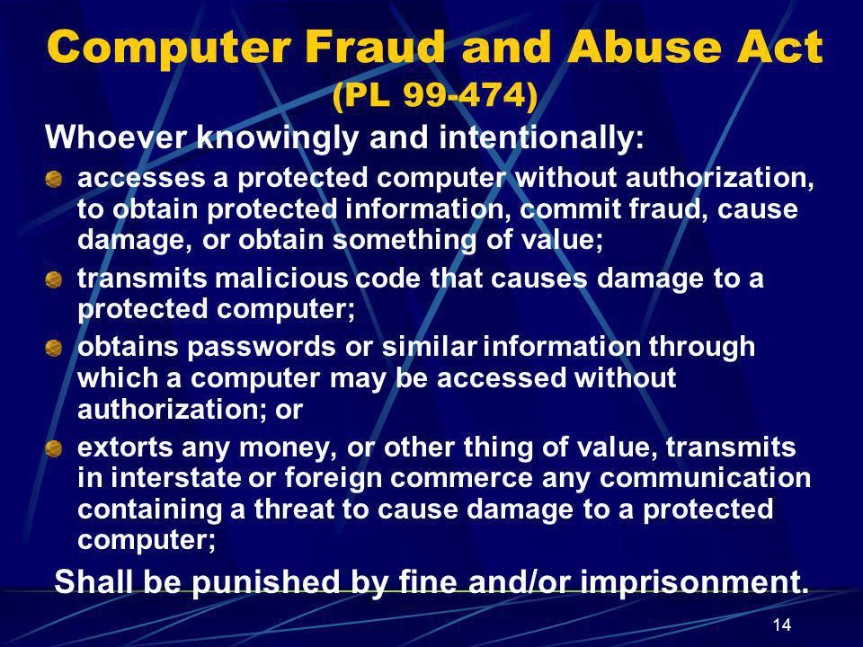 14 Whoever knowingly and intentionally: accesses a protected computer without authorization, to obtain protected information, commit fraud, cause damage, or obtain something of value; transmits malicious code that causes damage to a protected computer; obtains passwords or similar information through which a computer may be accessed without authorization; or extorts any money, or other thing of value, transmits in interstate or foreign commerce any communication containing a threat to cause damage to a protected computer; Shall be punished by fine and/or imprisonment.