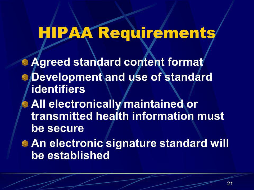 21 HIPAA Requirements Agreed standard content format Development and use of standard identifiers All electronically maintained or transmitted health information must be secure An electronic signature standard will be established