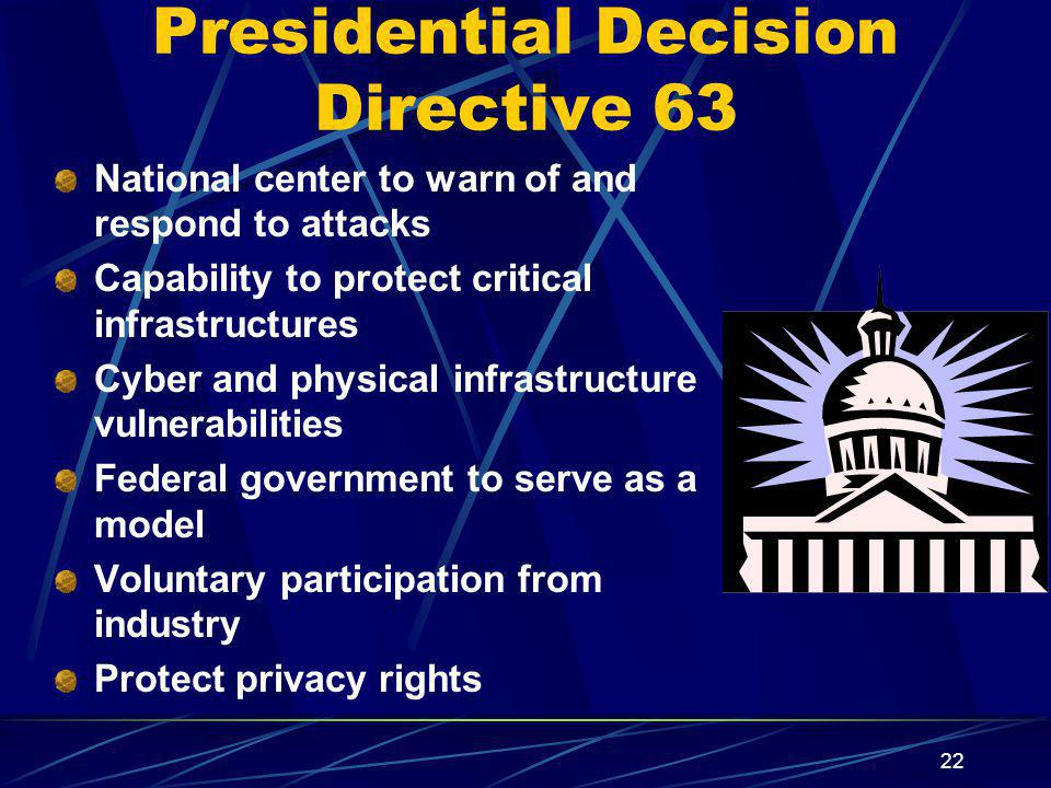 22 Presidential Decision Directive 63 National center to warn of and respond to attacks Capability to protect critical infrastructures Cyber and physical infrastructure vulnerabilities Federal government to serve as a model Voluntary participation from industry Protect privacy rights