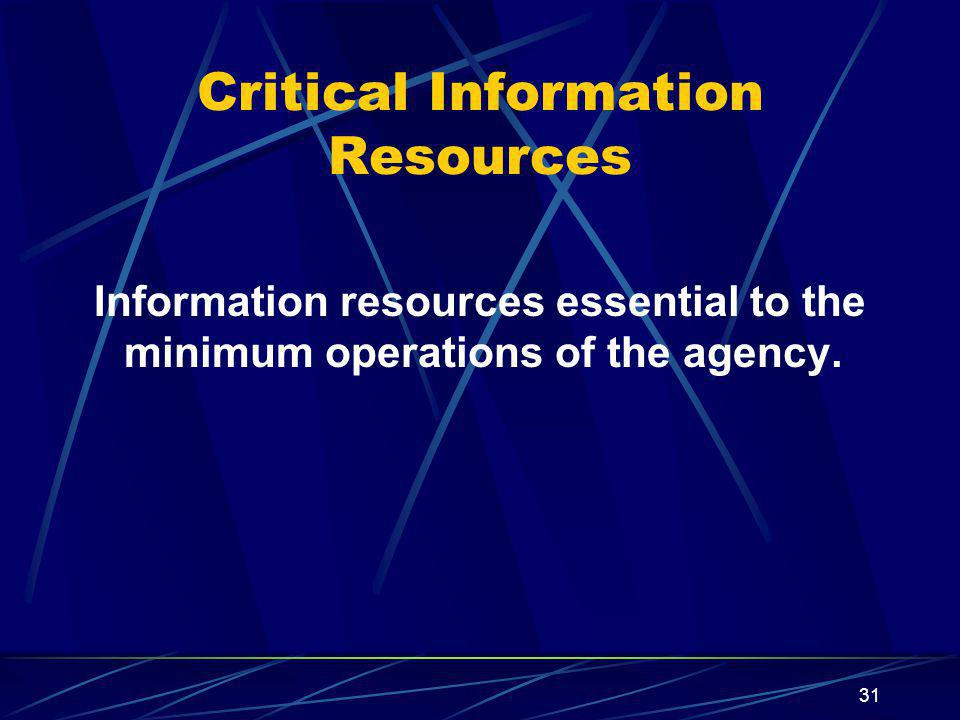 31 Critical Information Resources Information resources essential to the minimum operations of the agency.