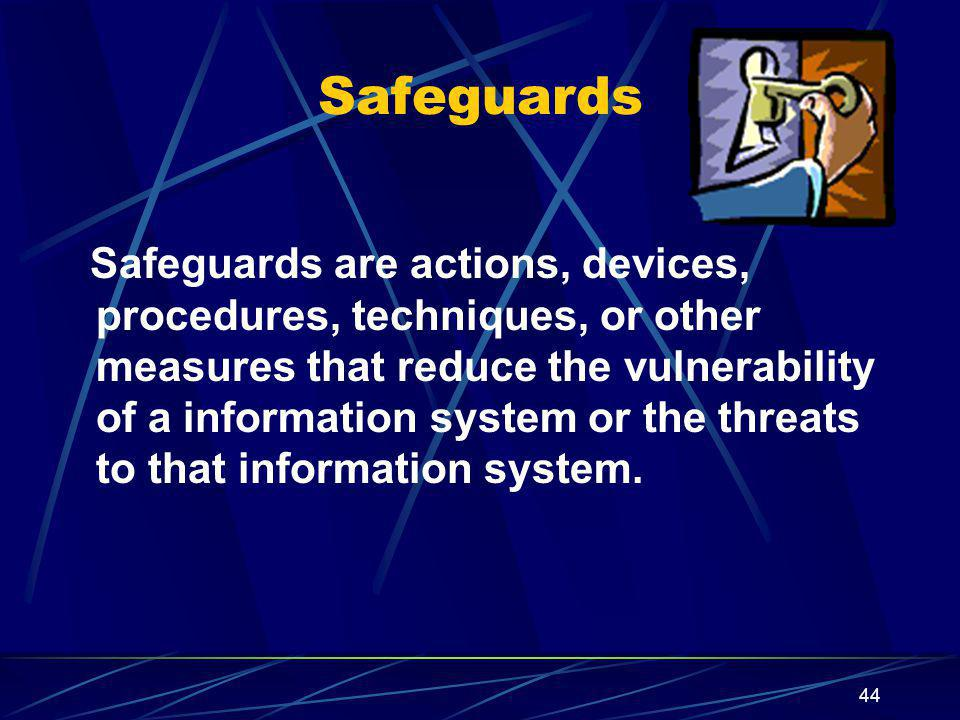 44 Safeguards Safeguards are actions, devices, procedures, techniques, or other measures that reduce the vulnerability of a information system or the threats to that information system.