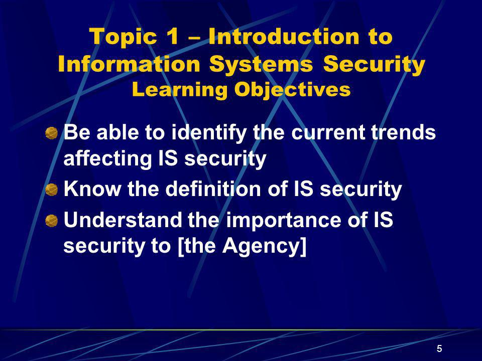 5 Topic 1 – Introduction to Information Systems Security Learning Objectives Be able to identify the current trends affecting IS security Know the definition of IS security Understand the importance of IS security to [the Agency]