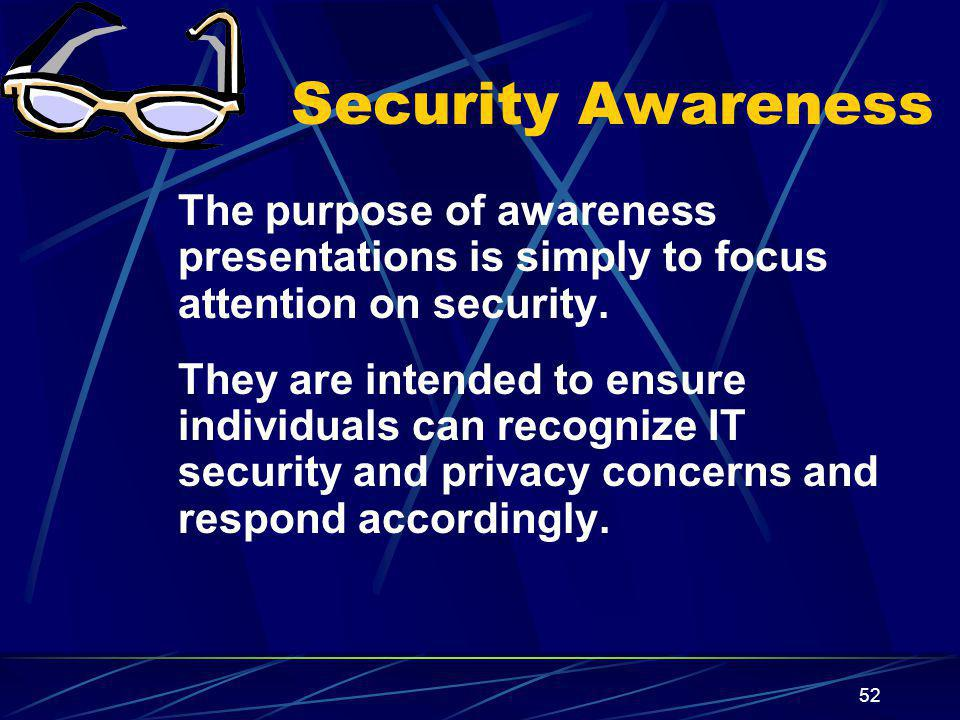 52 Security Awareness The purpose of awareness presentations is simply to focus attention on security.