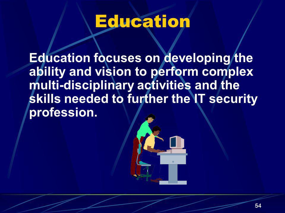 54 Education focuses on developing the ability and vision to perform complex multi-disciplinary activities and the skills needed to further the IT security profession.