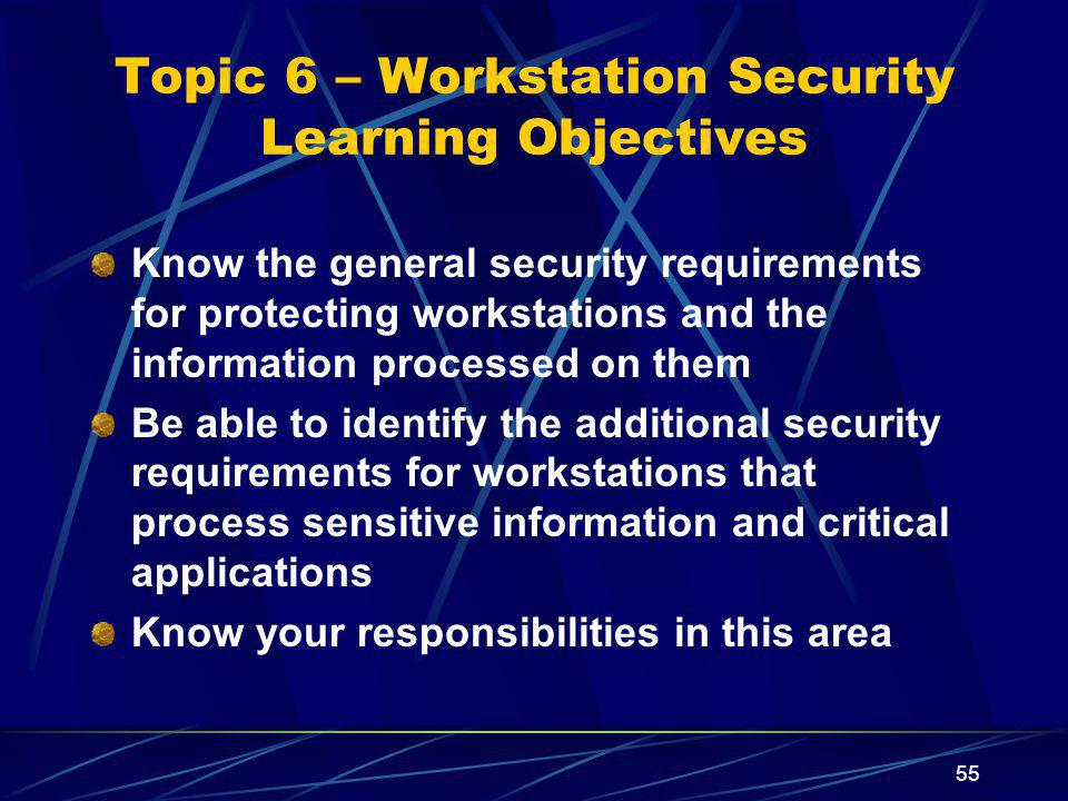 55 Topic 6 – Workstation Security Learning Objectives Know the general security requirements for protecting workstations and the information processed on them Be able to identify the additional security requirements for workstations that process sensitive information and critical applications Know your responsibilities in this area