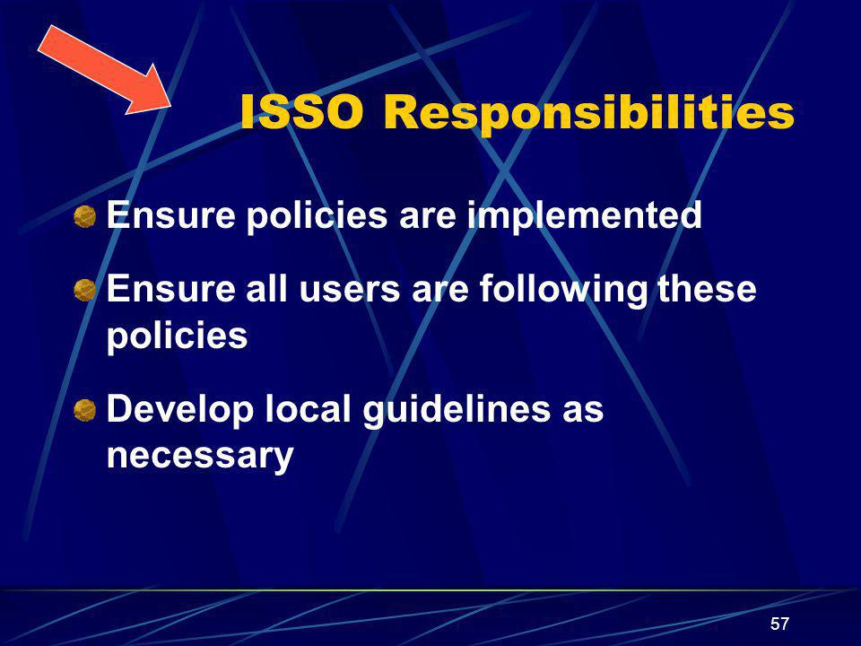 57 ISSO Responsibilities Ensure policies are implemented Ensure all users are following these policies Develop local guidelines as necessary