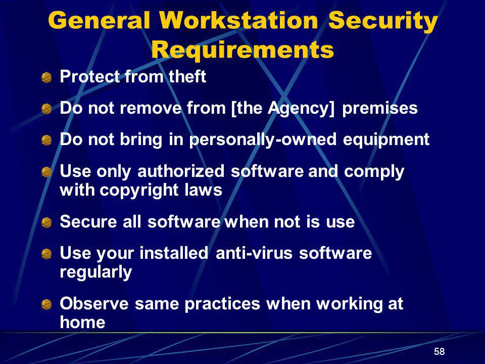 58 General Workstation Security Requirements Protect from theft Do not remove from [the Agency] premises Do not bring in personally-owned equipment Use only authorized software and comply with copyright laws Secure all software when not is use Use your installed anti-virus software regularly Observe same practices when working at home