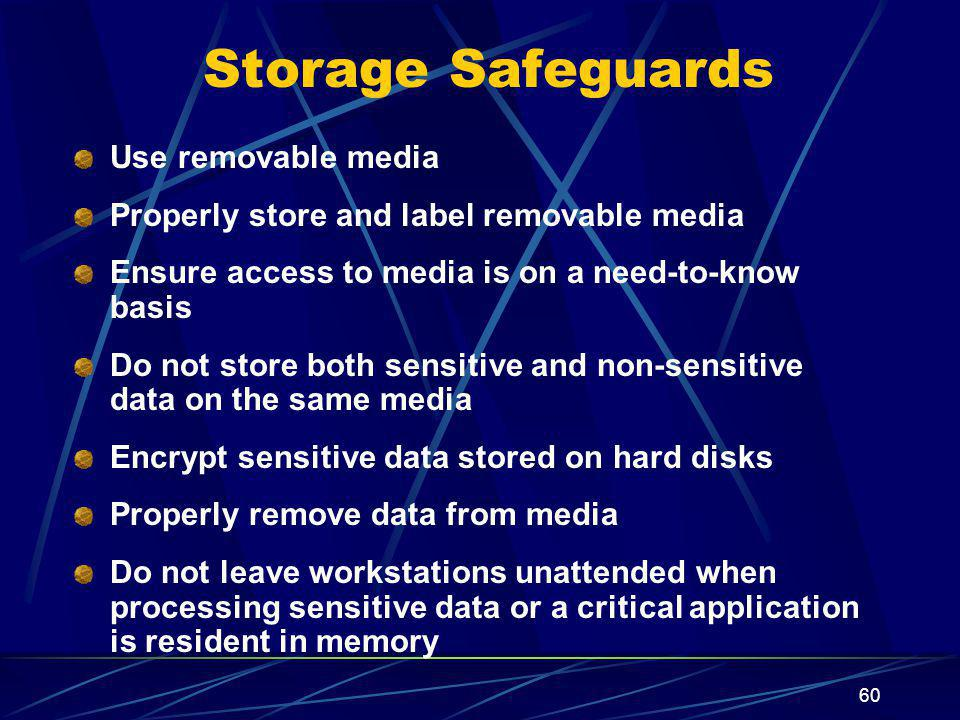 60 Storage Safeguards Use removable media Properly store and label removable media Ensure access to media is on a need-to-know basis Do not store both sensitive and non-sensitive data on the same media Encrypt sensitive data stored on hard disks Properly remove data from media Do not leave workstations unattended when processing sensitive data or a critical application is resident in memory