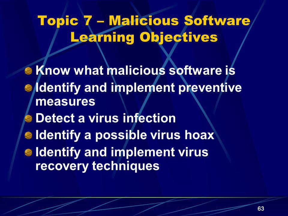 63 Topic 7 – Malicious Software Learning Objectives Know what malicious software is Identify and implement preventive measures Detect a virus infectio