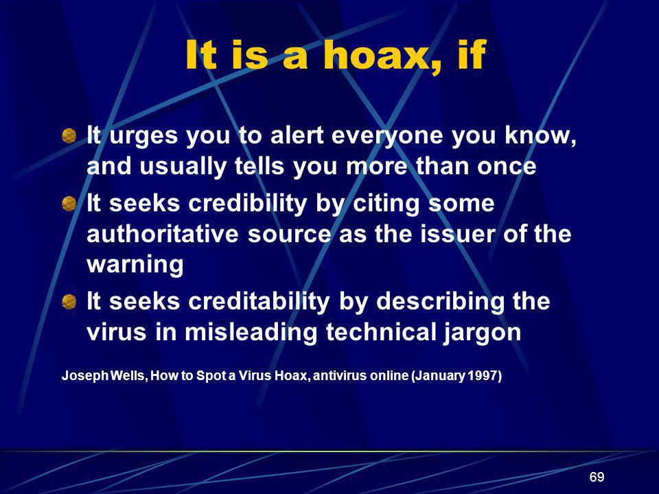69 It is a hoax, if It urges you to alert everyone you know, and usually tells you more than once It seeks credibility by citing some authoritative source as the issuer of the warning It seeks creditability by describing the virus in misleading technical jargon Joseph Wells, How to Spot a Virus Hoax, antivirus online (January 1997)