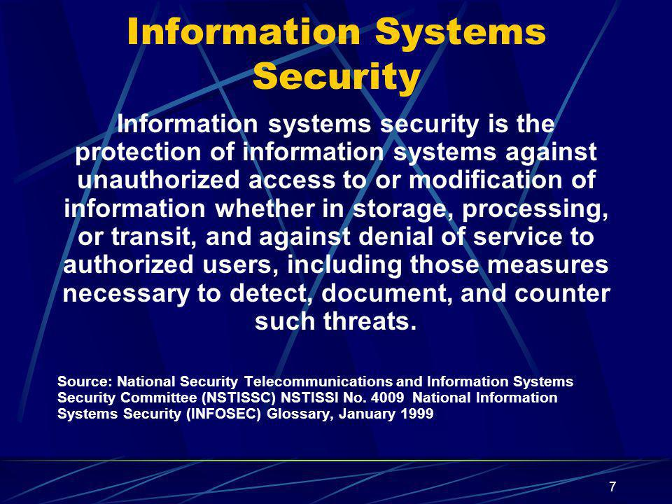 7 Information Systems Security Information systems security is the protection of information systems against unauthorized access to or modification of information whether in storage, processing, or transit, and against denial of service to authorized users, including those measures necessary to detect, document, and counter such threats.