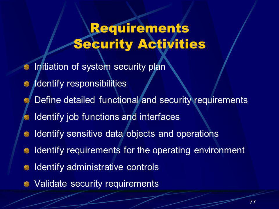 77 Requirements Security Activities Initiation of system security plan Identify responsibilities Define detailed functional and security requirements Identify job functions and interfaces Identify sensitive data objects and operations Identify requirements for the operating environment Identify administrative controls Validate security requirements