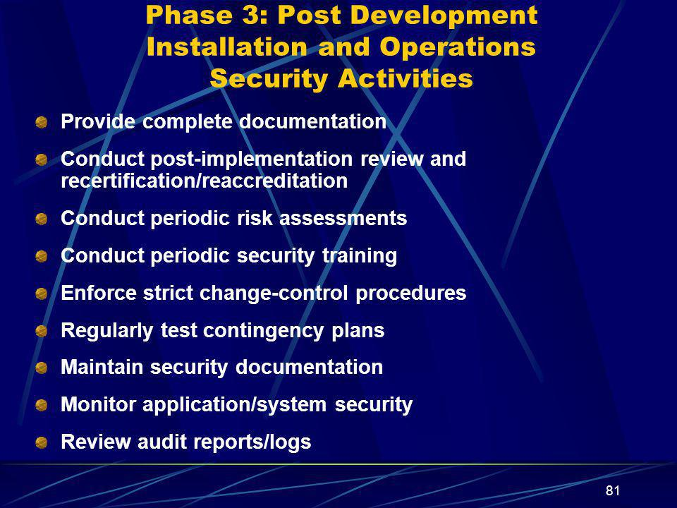 81 Phase 3: Post Development Installation and Operations Security Activities Provide complete documentation Conduct post-implementation review and recertification/reaccreditation Conduct periodic risk assessments Conduct periodic security training Enforce strict change-control procedures Regularly test contingency plans Maintain security documentation Monitor application/system security Review audit reports/logs