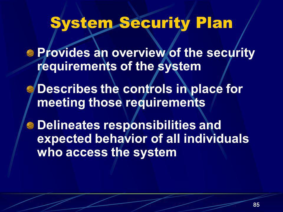 85 System Security Plan Provides an overview of the security requirements of the system Describes the controls in place for meeting those requirements Delineates responsibilities and expected behavior of all individuals who access the system