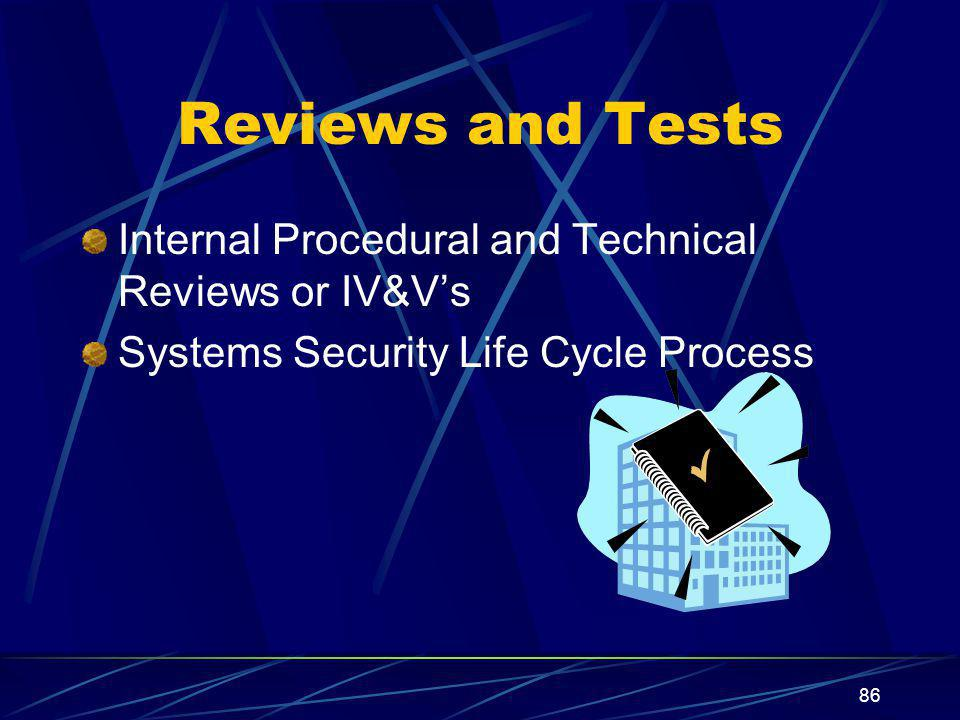 86 Reviews and Tests Internal Procedural and Technical Reviews or IV&V's Systems Security Life Cycle Process