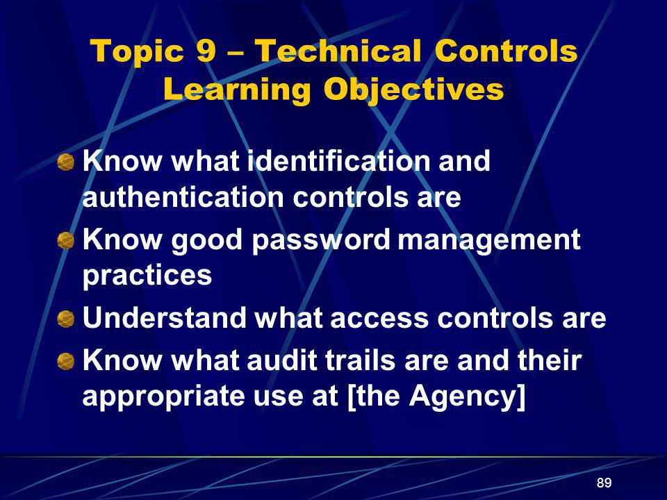 89 Topic 9 – Technical Controls Learning Objectives Know what identification and authentication controls are Know good password management practices Understand what access controls are Know what audit trails are and their appropriate use at [the Agency]