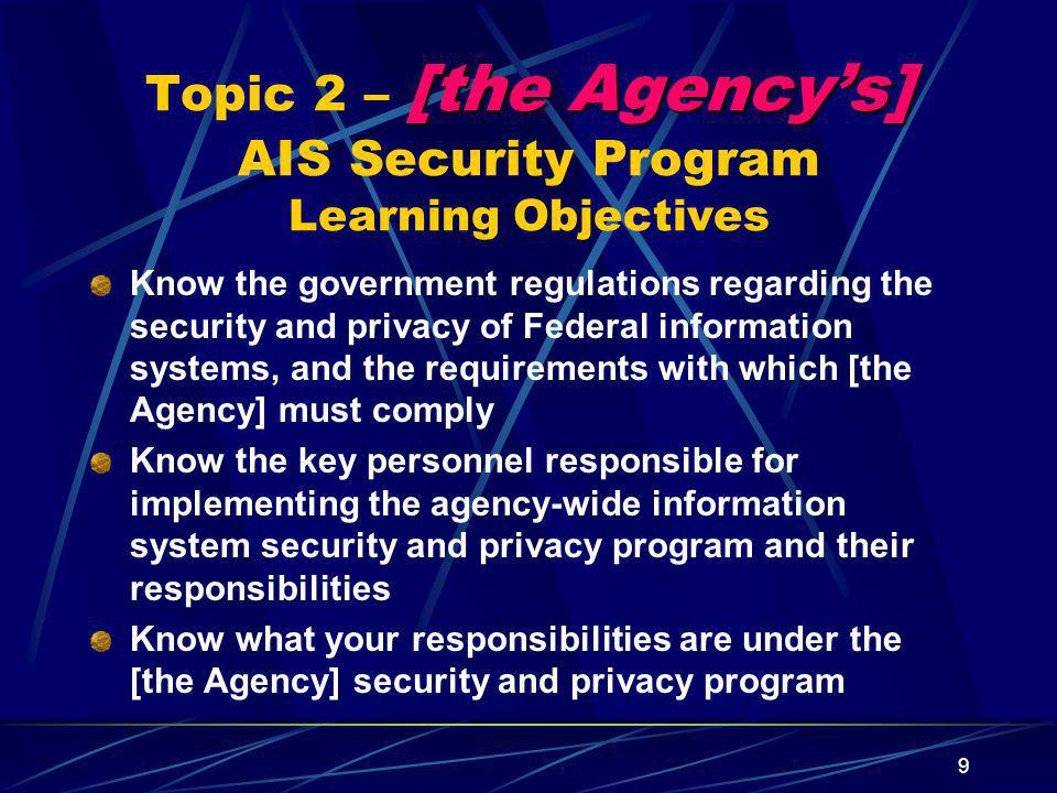 9 [the Agency's] Topic 2 – [the Agency's] AIS Security Program Learning Objectives Know the government regulations regarding the security and privacy of Federal information systems, and the requirements with which [the Agency] must comply Know the key personnel responsible for implementing the agency-wide information system security and privacy program and their responsibilities Know what your responsibilities are under the [the Agency] security and privacy program