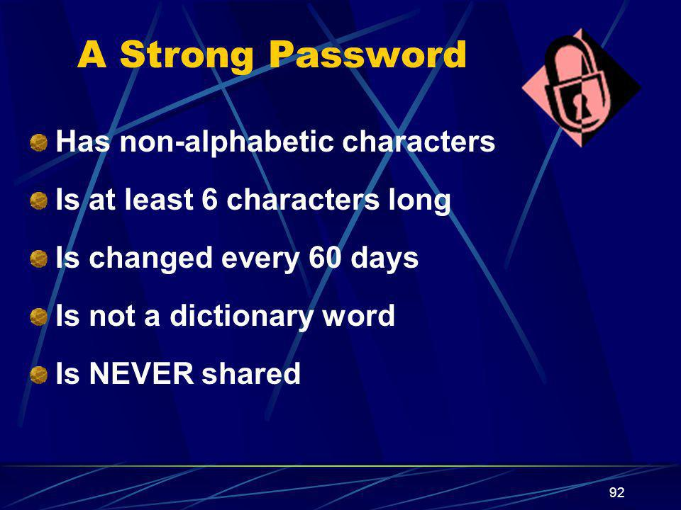 92 A Strong Password Has non-alphabetic characters Is at least 6 characters long Is changed every 60 days Is not a dictionary word Is NEVER shared