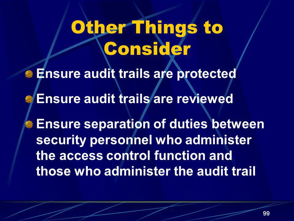 99 Other Things to Consider Ensure audit trails are protected Ensure audit trails are reviewed Ensure separation of duties between security personnel who administer the access control function and those who administer the audit trail