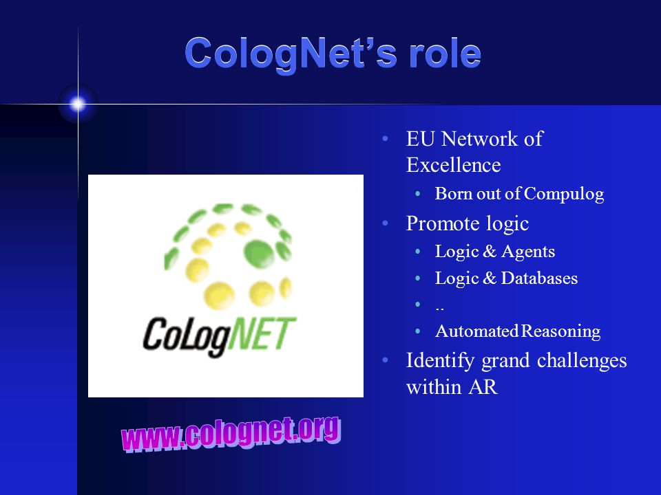 CologNet's role EU Network of Excellence Born out of Compulog Promote logic Logic & Agents Logic & Databases..