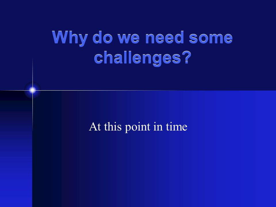 Why do we need some challenges? At this point in time