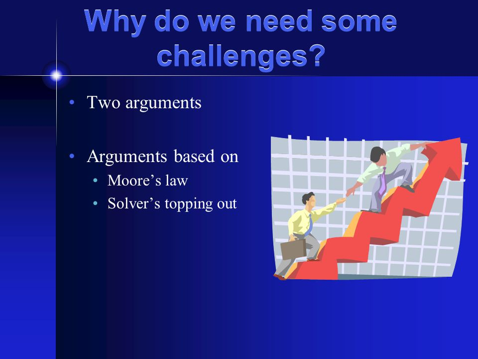 Why do we need some challenges Two arguments Arguments based on Moore's law Solver's topping out