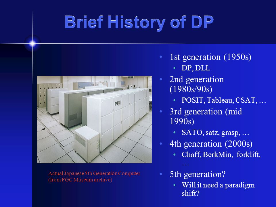 Brief History of DP 1st generation (1950s) DP, DLL 2nd generation (1980s/90s) POSIT, Tableau, CSAT, … 3rd generation (mid 1990s) SATO, satz, grasp, … 4th generation (2000s) Chaff, BerkMin, forklift, … 5th generation.