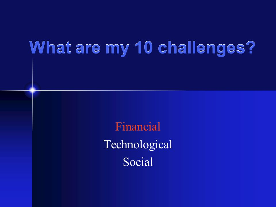 What are my 10 challenges Financial Technological Social