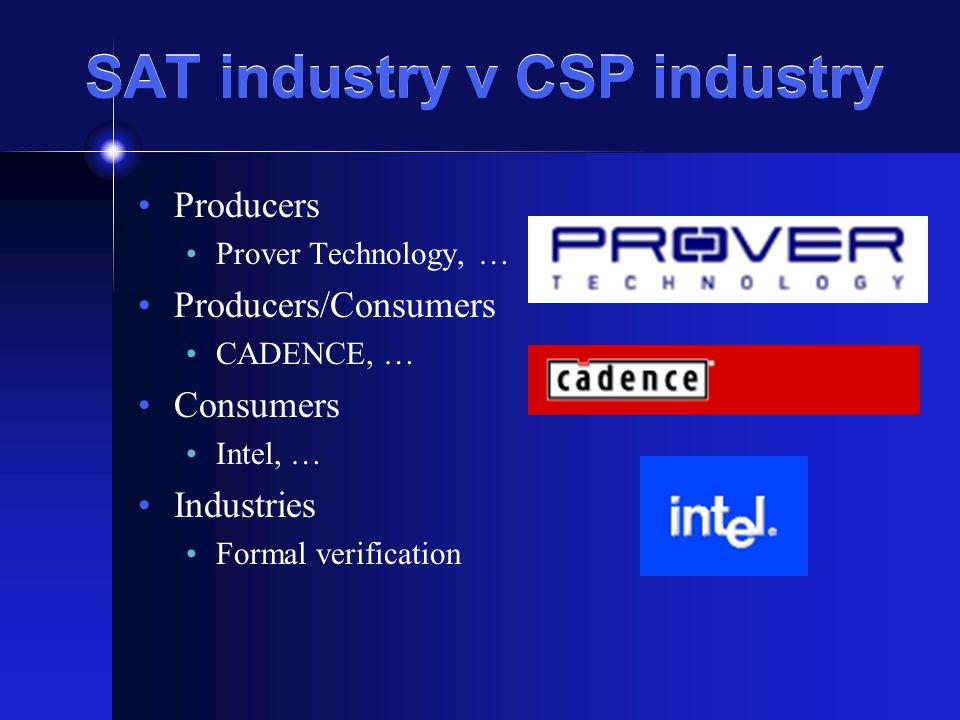 SAT industry v CSP industry Producers Prover Technology, … Producers/Consumers CADENCE, … Consumers Intel, … Industries Formal verification
